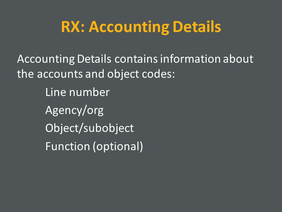 RX: Accounting Details Accounting Details contains information about the accounts and object codes: Line number Agency/org Object/subobject Function (optional)