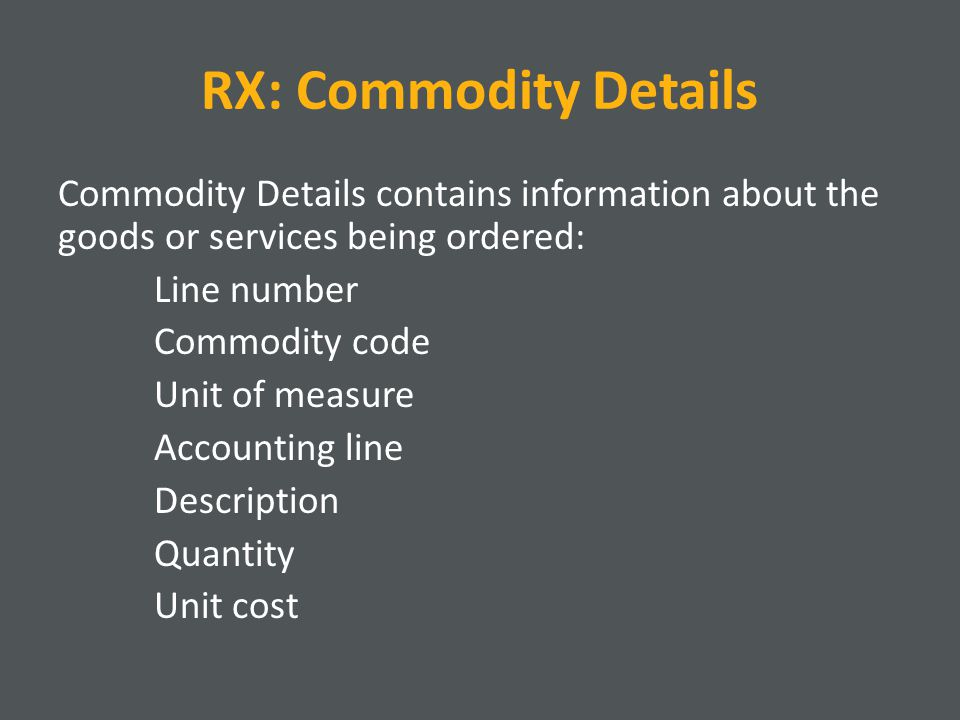 RX: Commodity Details Commodity Details contains information about the goods or services being ordered: Line number Commodity code Unit of measure Accounting line Description Quantity Unit cost