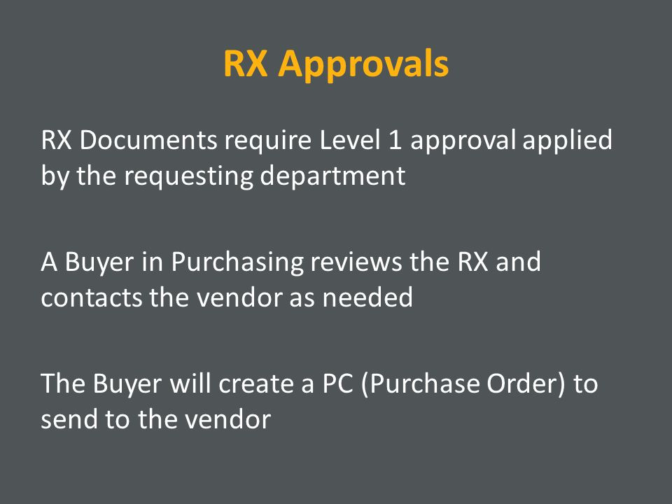 RX Approvals RX Documents require Level 1 approval applied by the requesting department A Buyer in Purchasing reviews the RX and contacts the vendor as needed The Buyer will create a PC (Purchase Order) to send to the vendor