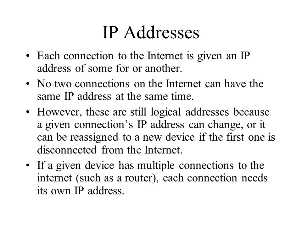 IP Addresses Each connection to the Internet is given an IP address of some for or another.