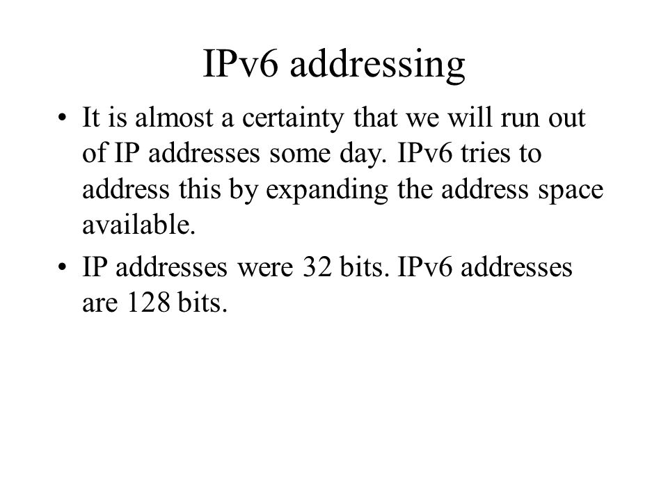 IPv6 addressing It is almost a certainty that we will run out of IP addresses some day.