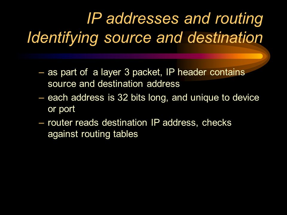 IP addresses and routing - Routing tables –created by router, held in memory, constantly updated based on cross-referencing –IP packet source address, and port on which received