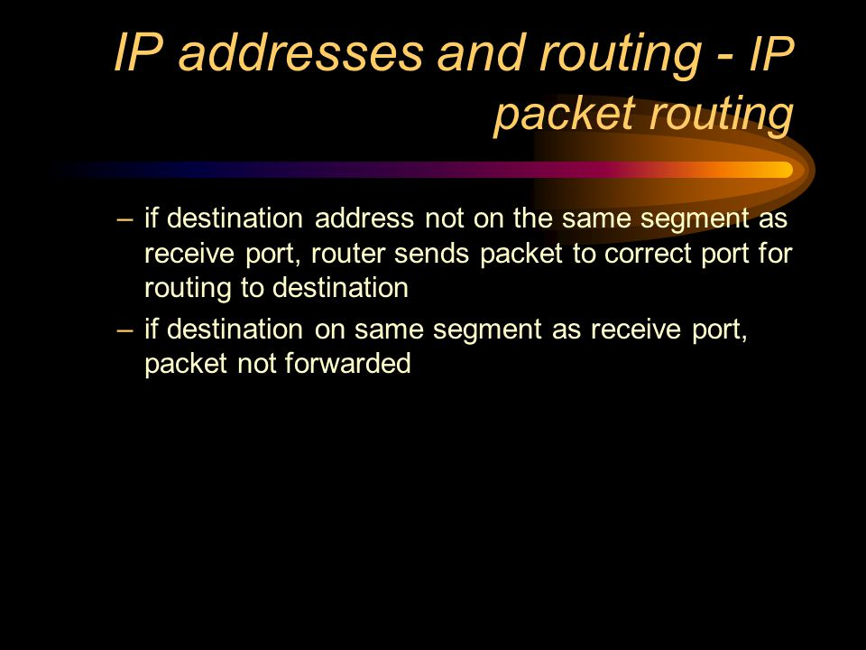 IP addresses and routing Identifying source and destination –as part of a layer 3 packet, IP header contains source and destination address –each address is 32 bits long, and unique to device or port –router reads destination IP address, checks against routing tables