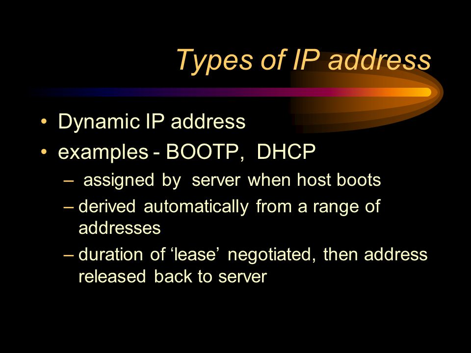 Types of IP address Static IP address –manually input by network administrator –manageable for small networks –requires careful checks to avoid duplication