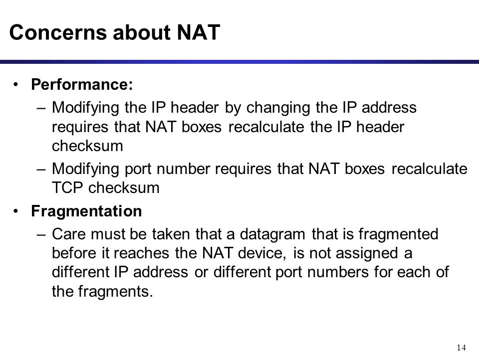 14 Concerns about NAT Performance: –Modifying the IP header by changing the IP address requires that NAT boxes recalculate the IP header checksum –Modifying port number requires that NAT boxes recalculate TCP checksum Fragmentation –Care must be taken that a datagram that is fragmented before it reaches the NAT device, is not assigned a different IP address or different port numbers for each of the fragments.