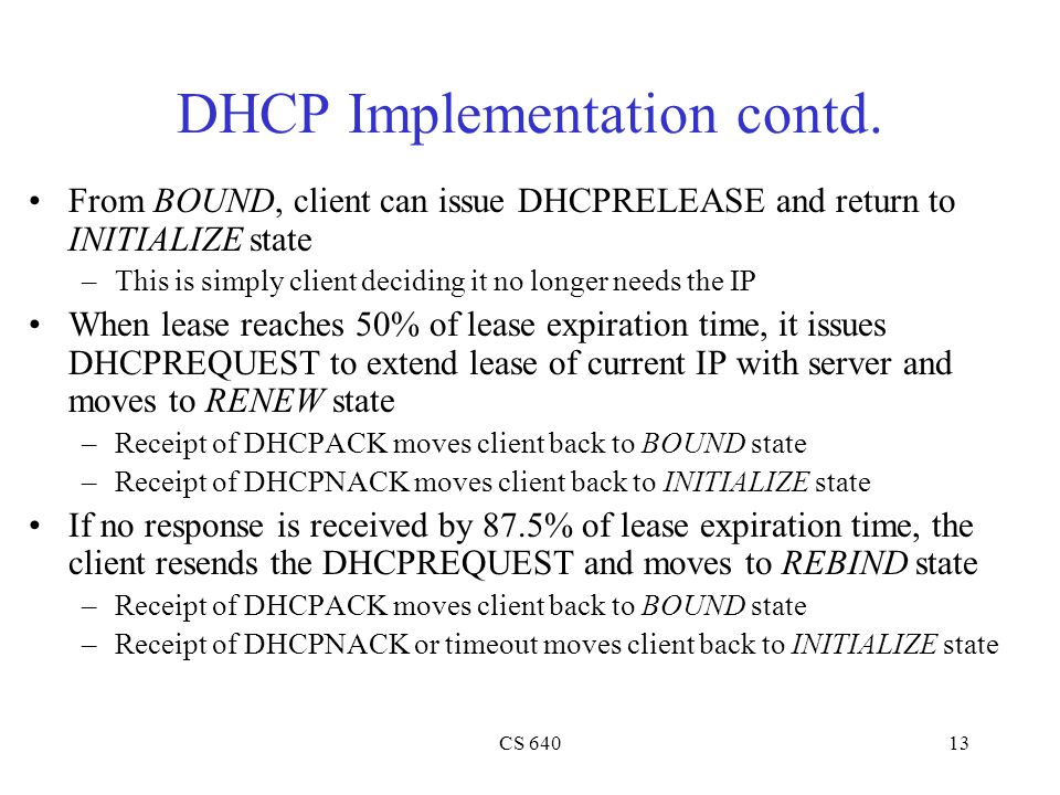 CS 64013 DHCP Implementation contd. From BOUND, client can issue DHCPRELEASE and return to INITIALIZE state –This is simply client deciding it no long