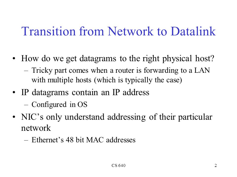 CS 6402 Transition from Network to Datalink How do we get datagrams to the right physical host? –Tricky part comes when a router is forwarding to a LA