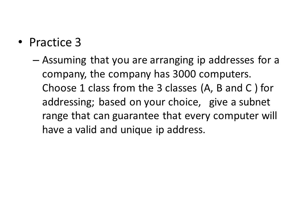 Practice 3 – Assuming that you are arranging ip addresses for a company, the company has 3000 computers.