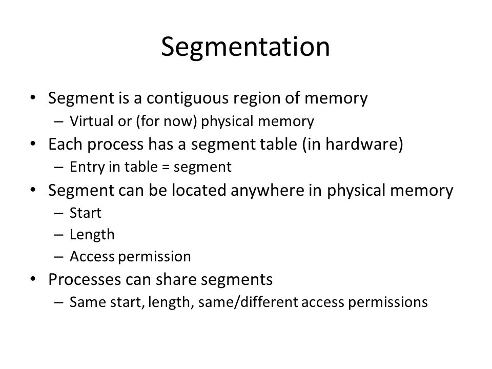 Segmentation Segment is a contiguous region of memory – Virtual or (for now) physical memory Each process has a segment table (in hardware) – Entry in