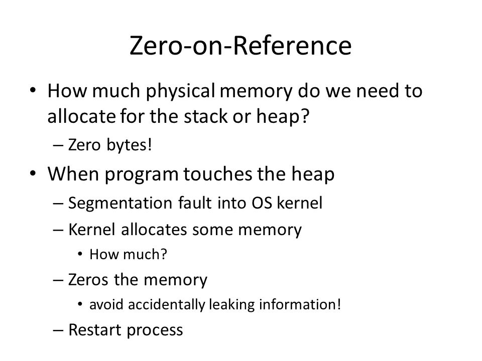 Zero-on-Reference How much physical memory do we need to allocate for the stack or heap? – Zero bytes! When program touches the heap – Segmentation fa