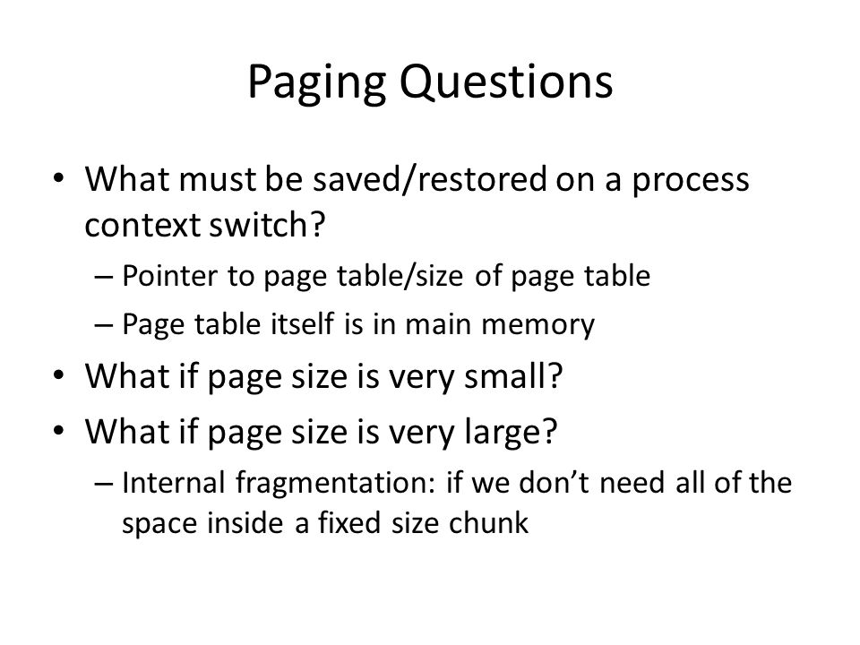 Paging Questions What must be saved/restored on a process context switch? – Pointer to page table/size of page table – Page table itself is in main me