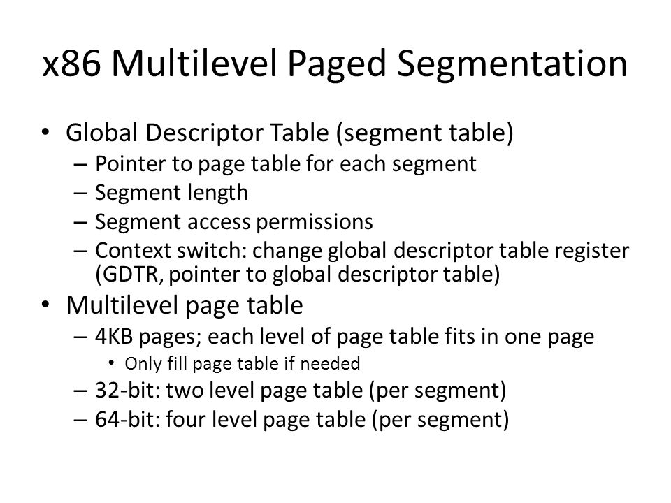x86 Multilevel Paged Segmentation Global Descriptor Table (segment table) – Pointer to page table for each segment – Segment length – Segment access p