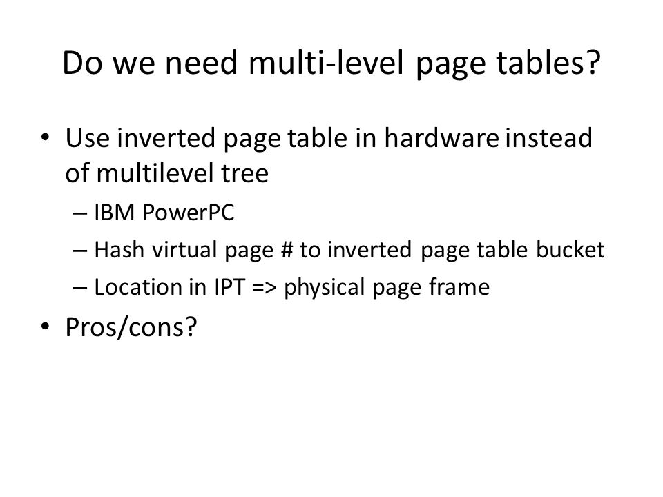 Do we need multi-level page tables? Use inverted page table in hardware instead of multilevel tree – IBM PowerPC – Hash virtual page # to inverted pag