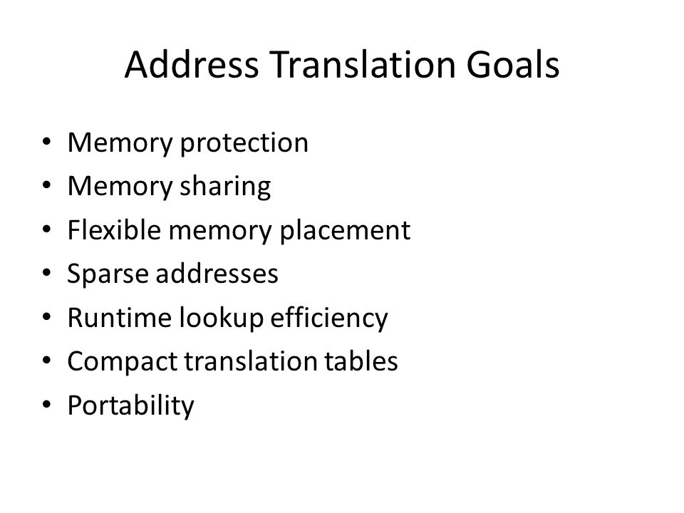Address Translation Goals Memory protection Memory sharing Flexible memory placement Sparse addresses Runtime lookup efficiency Compact translation ta
