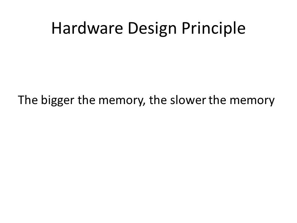 Hardware Design Principle The bigger the memory, the slower the memory