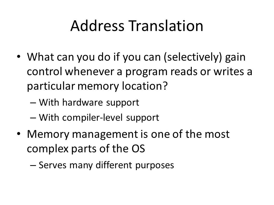 Address Translation What can you do if you can (selectively) gain control whenever a program reads or writes a particular memory location? – With hard