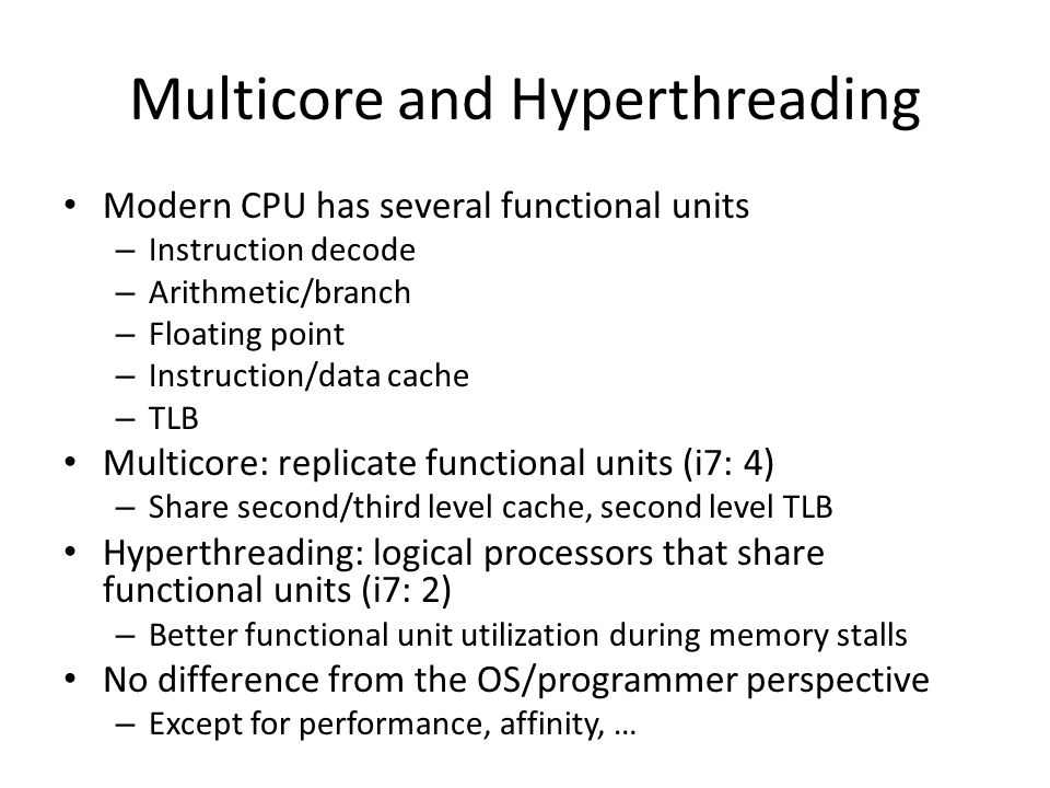 Multicore and Hyperthreading Modern CPU has several functional units – Instruction decode – Arithmetic/branch – Floating point – Instruction/data cach