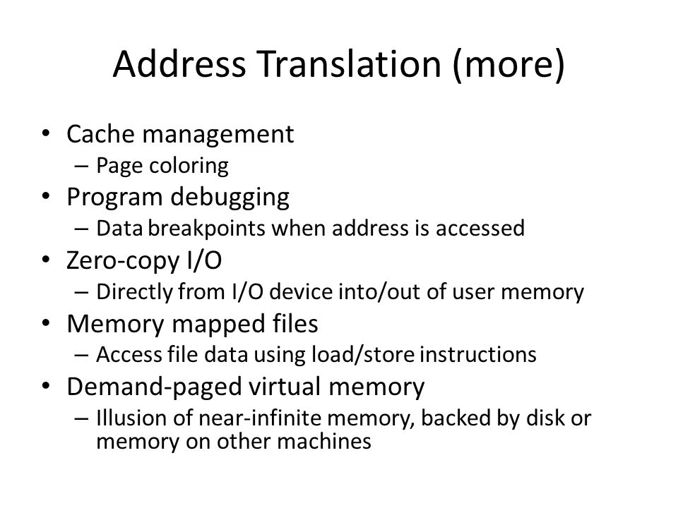 Address Translation (more) Cache management – Page coloring Program debugging – Data breakpoints when address is accessed Zero-copy I/O – Directly fro