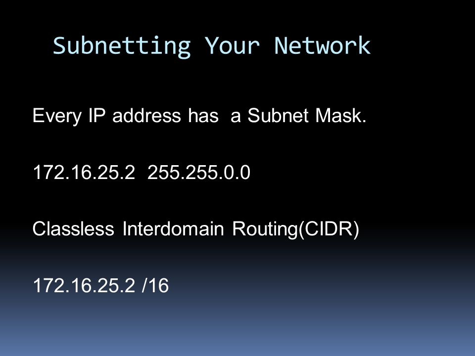 Subnetting Your Network Every IP address has a Subnet Mask. 172.16.25.2 255.255.0.0 Classless Interdomain Routing(CIDR) 172.16.25.2 /16