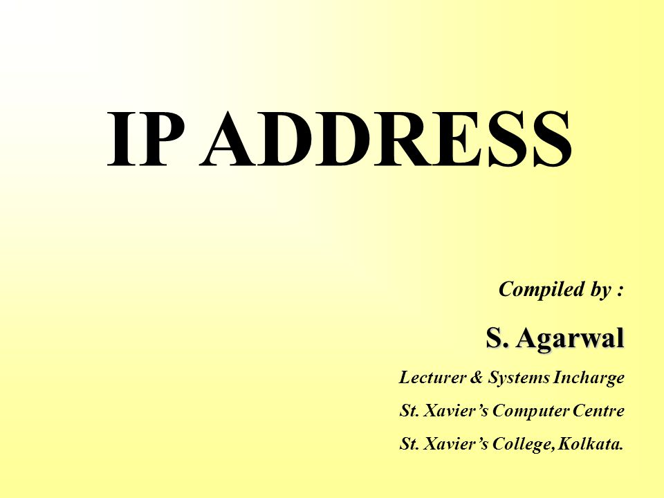 IP ADDRESS Compiled by : S. Agarwal Lecturer & Systems Incharge St.
