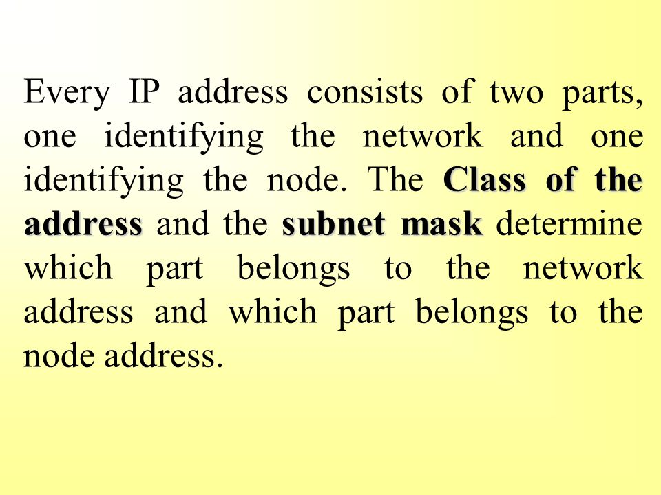 Class of the addresssubnet mask Every IP address consists of two parts, one identifying the network and one identifying the node.