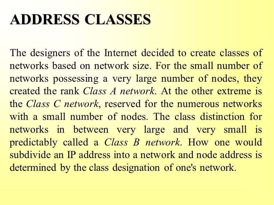 ADDRESS CLASSES The designers of the Internet decided to create classes of networks based on network size.
