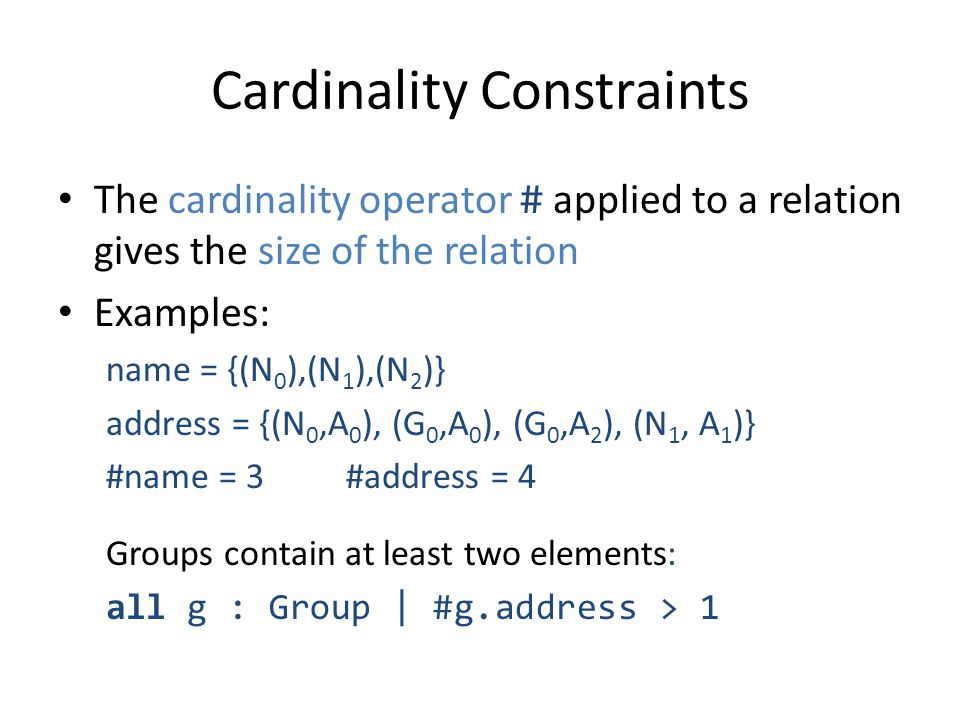 Cardinality Constraints The cardinality operator # applied to a relation gives the size of the relation Examples: name = {(N 0 ),(N 1 ),(N 2 )} address = {(N 0,A 0 ), (G 0,A 0 ), (G 0,A 2 ), (N 1, A 1 )} #name = 3#address = 4 Groups contain at least two elements: all g : Group | #g.address > 1