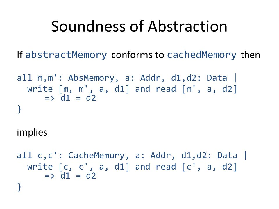 Soundness of Abstraction If abstractMemory conforms to cachedMemory then all m,m : AbsMemory, a: Addr, d1,d2: Data | write [m, m , a, d1] and read [m , a, d2] => d1 = d2 } implies all c,c : CacheMemory, a: Addr, d1,d2: Data | write [c, c , a, d1] and read [c , a, d2] => d1 = d2 }