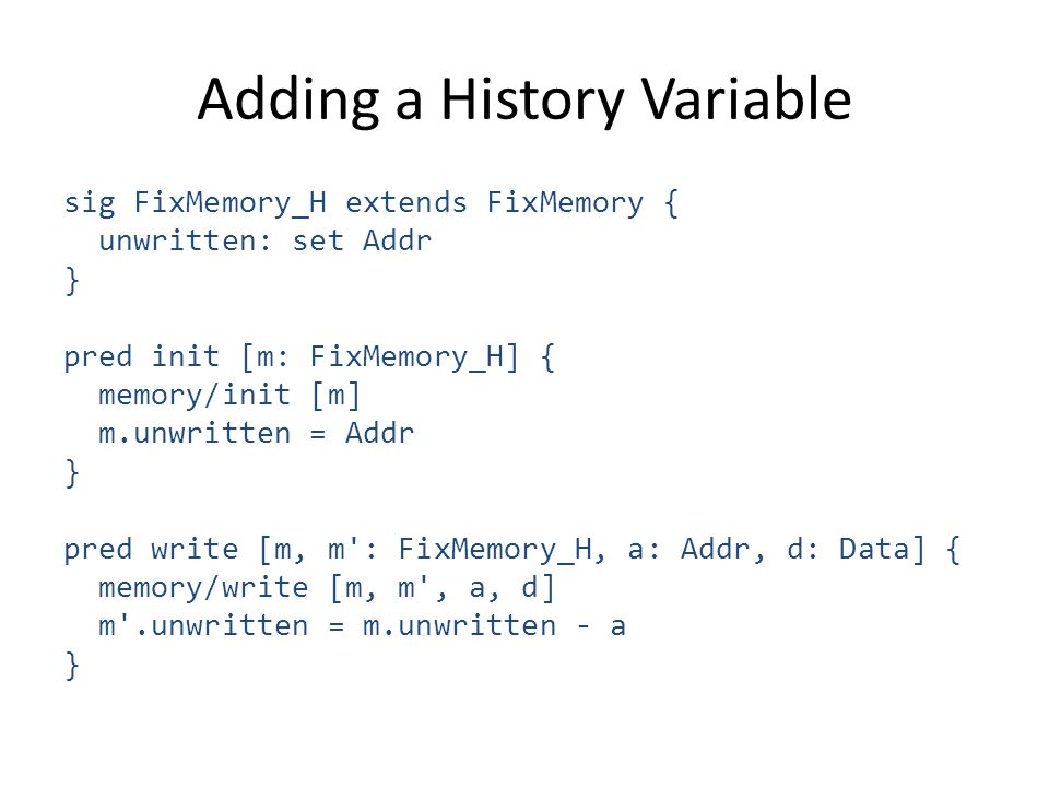 Adding a History Variable sig FixMemory_H extends FixMemory { unwritten: set Addr } pred init [m: FixMemory_H] { memory/init [m] m.unwritten = Addr } pred write [m, m : FixMemory_H, a: Addr, d: Data] { memory/write [m, m , a, d] m .unwritten = m.unwritten - a }