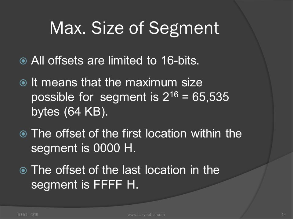 Max. Size of Segment  All offsets are limited to 16-bits.  It means that the maximum size possible for segment is 2 16 = 65,535 bytes (64 KB).  The