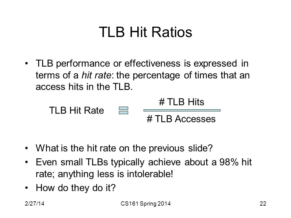 TLB Hit Ratios TLB performance or effectiveness is expressed in terms of a hit rate: the percentage of times that an access hits in the TLB.