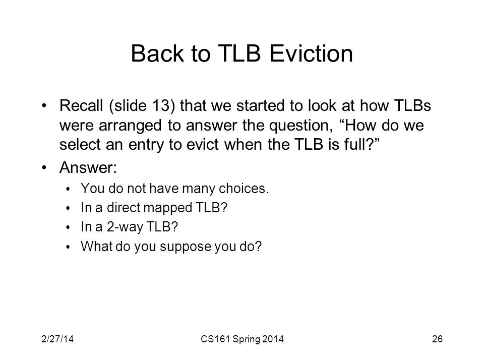 Back to TLB Eviction Recall (slide 13) that we started to look at how TLBs were arranged to answer the question, How do we select an entry to evict when the TLB is full Answer: You do not have many choices.