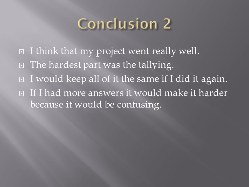  I think that my project went really well.  The hardest part was the tallying.