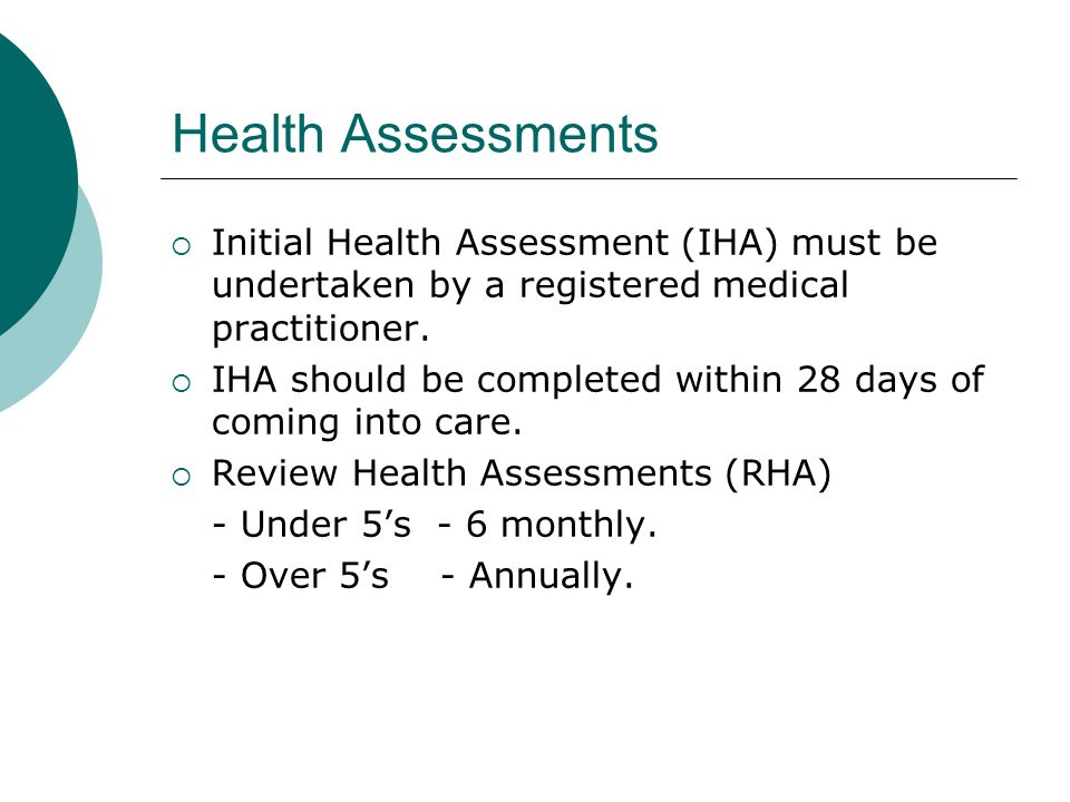 Health Assessments  Initial Health Assessment (IHA) must be undertaken by a registered medical practitioner.  IHA should be completed within 28 days