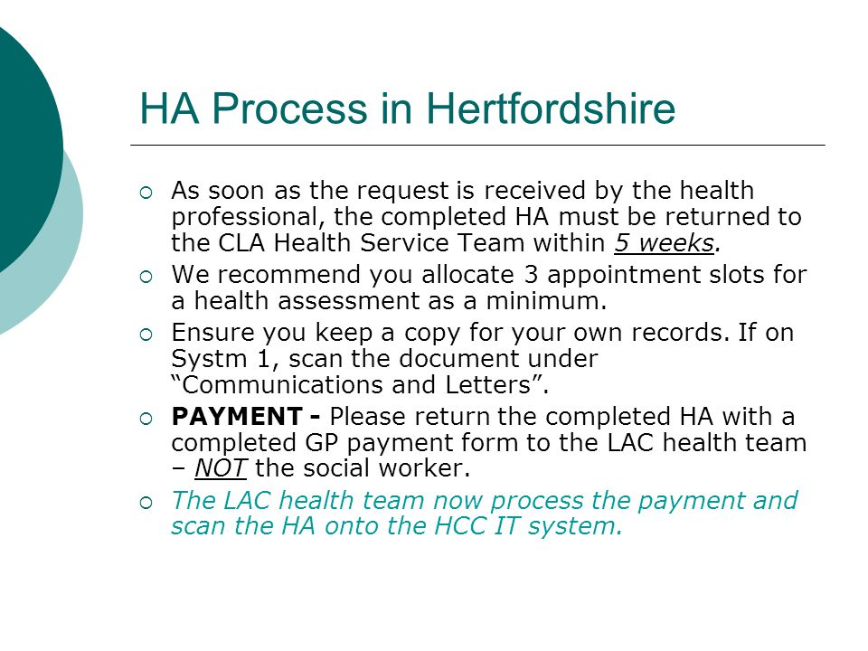 HA Process in Hertfordshire  As soon as the request is received by the health professional, the completed HA must be returned to the CLA Health Service Team within 5 weeks.