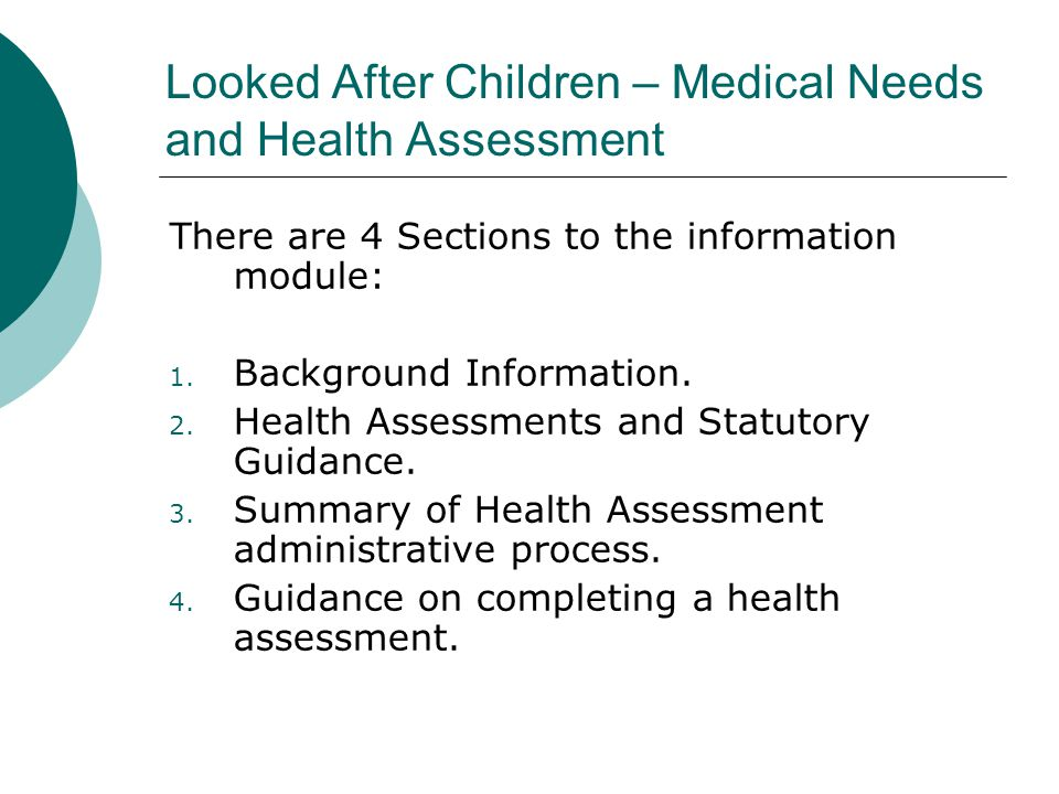 Looked After Children – Medical Needs and Health Assessment There are 4 Sections to the information module: 1. Background Information. 2. Health Asses