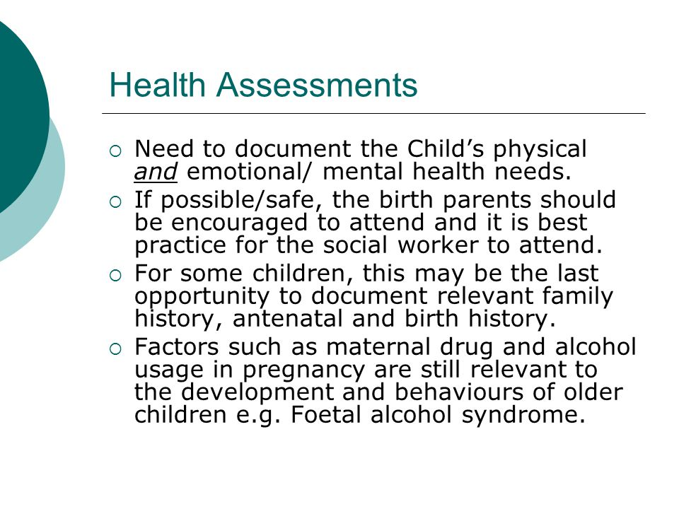 Health Assessments  Need to document the Child's physical and emotional/ mental health needs.  If possible/safe, the birth parents should be encoura