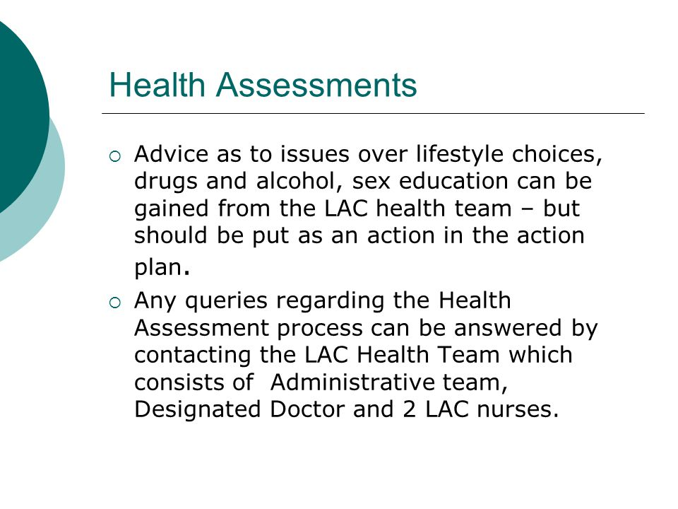 Health Assessments  Advice as to issues over lifestyle choices, drugs and alcohol, sex education can be gained from the LAC health team – but should be put as an action in the action plan.