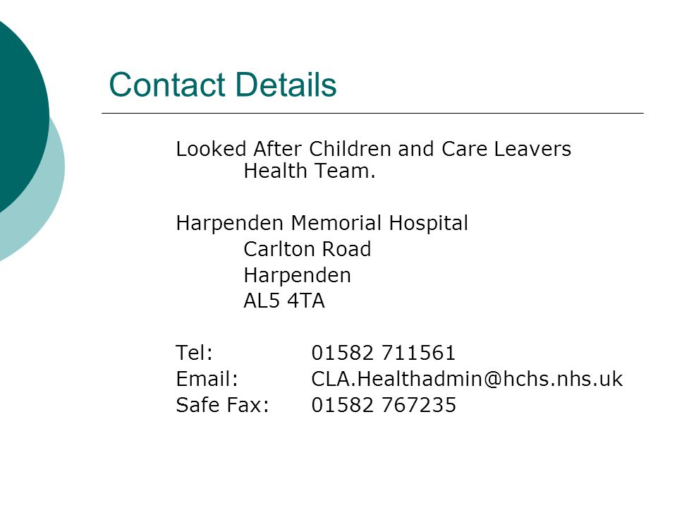 Contact Details Looked After Children and Care Leavers Health Team. Harpenden Memorial Hospital Carlton Road Harpenden AL5 4TA Tel:01582 711561 Email:
