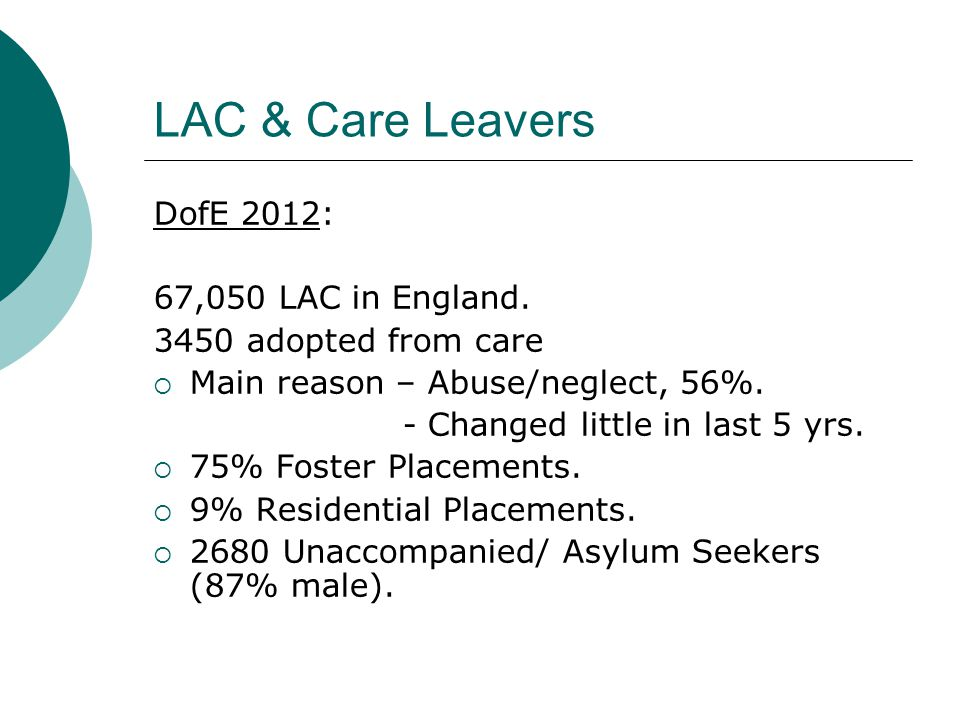 LAC & Care Leavers DofE 2012: 67,050 LAC in England. 3450 adopted from care  Main reason – Abuse/neglect, 56%. - Changed little in last 5 yrs.  75%