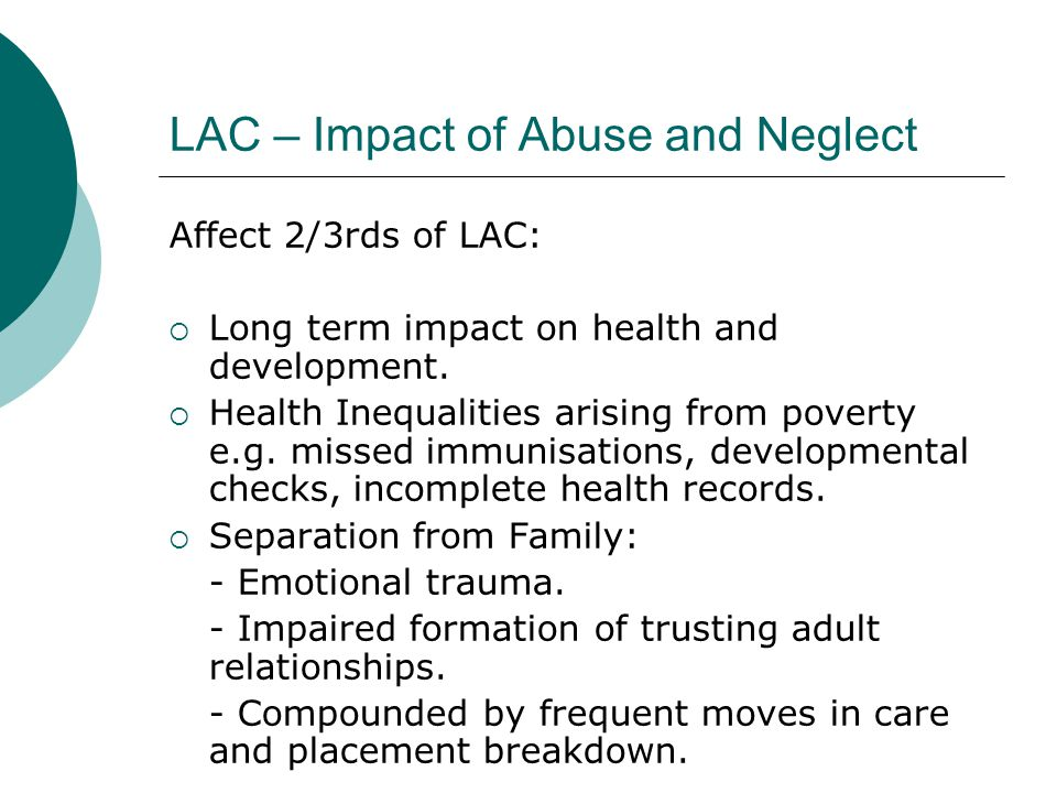 LAC – Impact of Abuse and Neglect Affect 2/3rds of LAC:  Long term impact on health and development.  Health Inequalities arising from poverty e.g.