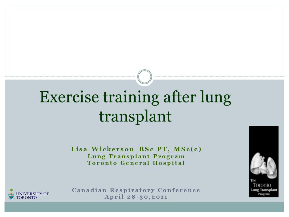 Lisa Wickerson BSc PT, MSc(c) Lung Transplant Program Toronto General Hospital Canadian Respiratory Conference April 28-30,2011 Exercise training afte