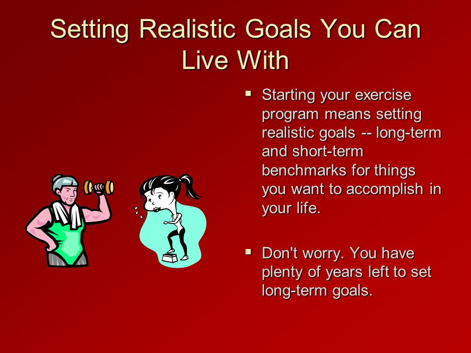 Setting Realistic Goals You Can Live With  Starting your exercise program means setting realistic goals -- long-term and short-term benchmarks for things you want to accomplish in your life.