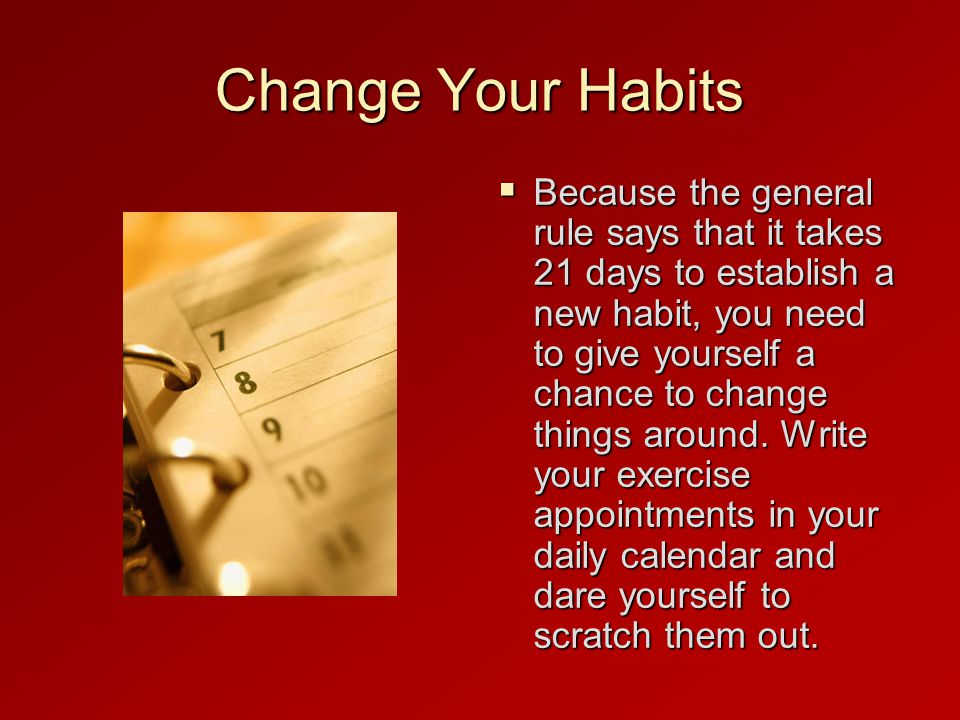 Change Your Habits  Because the general rule says that it takes 21 days to establish a new habit, you need to give yourself a chance to change things around.