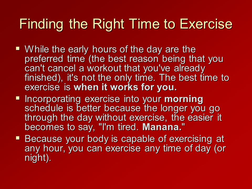 Finding the Right Time to Exercise  While the early hours of the day are the preferred time (the best reason being that you can t cancel a workout that you ve already finished), it s not the only time.