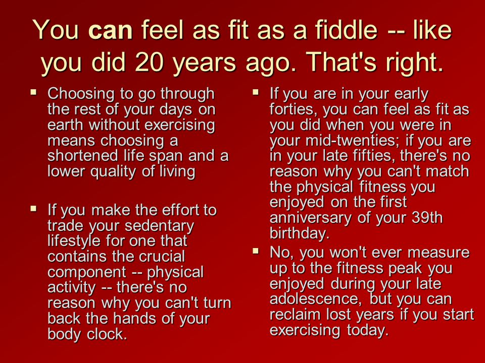 You can feel as fit as a fiddle -- like you did 20 years ago.