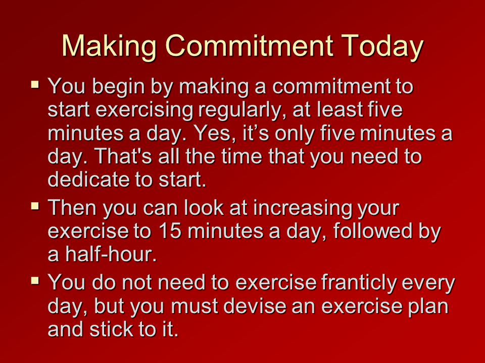 Making Commitment Today  You begin by making a commitment to start exercising regularly, at least five minutes a day.