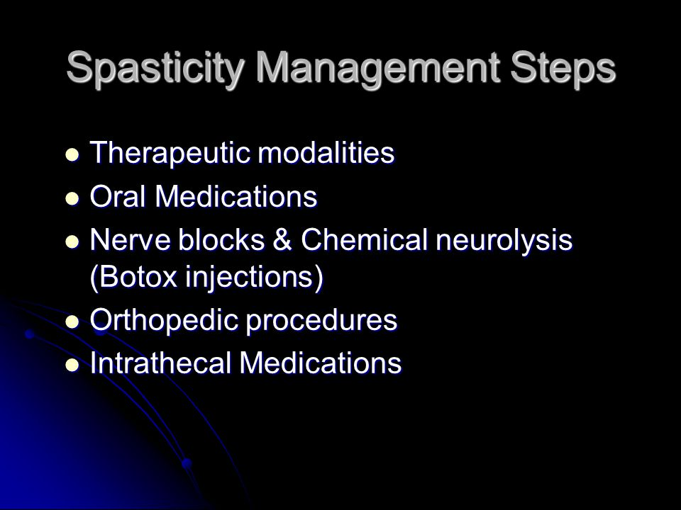 Spasticity Management Steps Therapeutic modalities Therapeutic modalities Oral Medications Oral Medications Nerve blocks & Chemical neurolysis (Botox