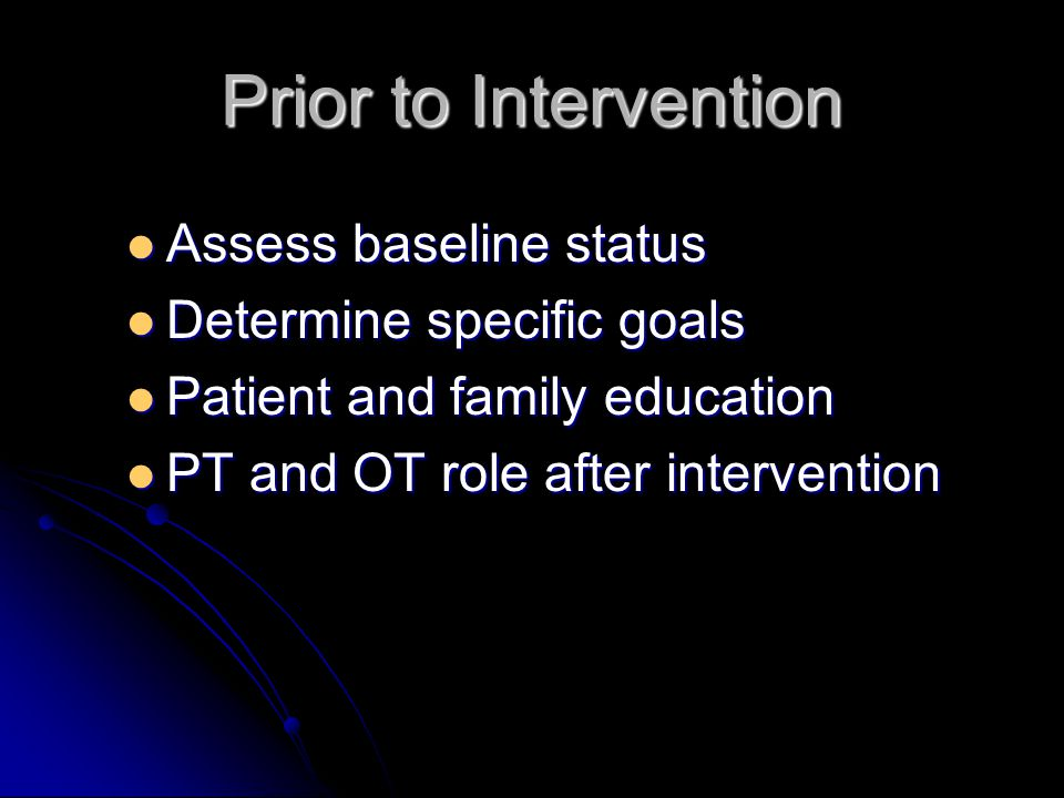 Prior to Intervention Assess baseline status Assess baseline status Determine specific goals Determine specific goals Patient and family education Pat