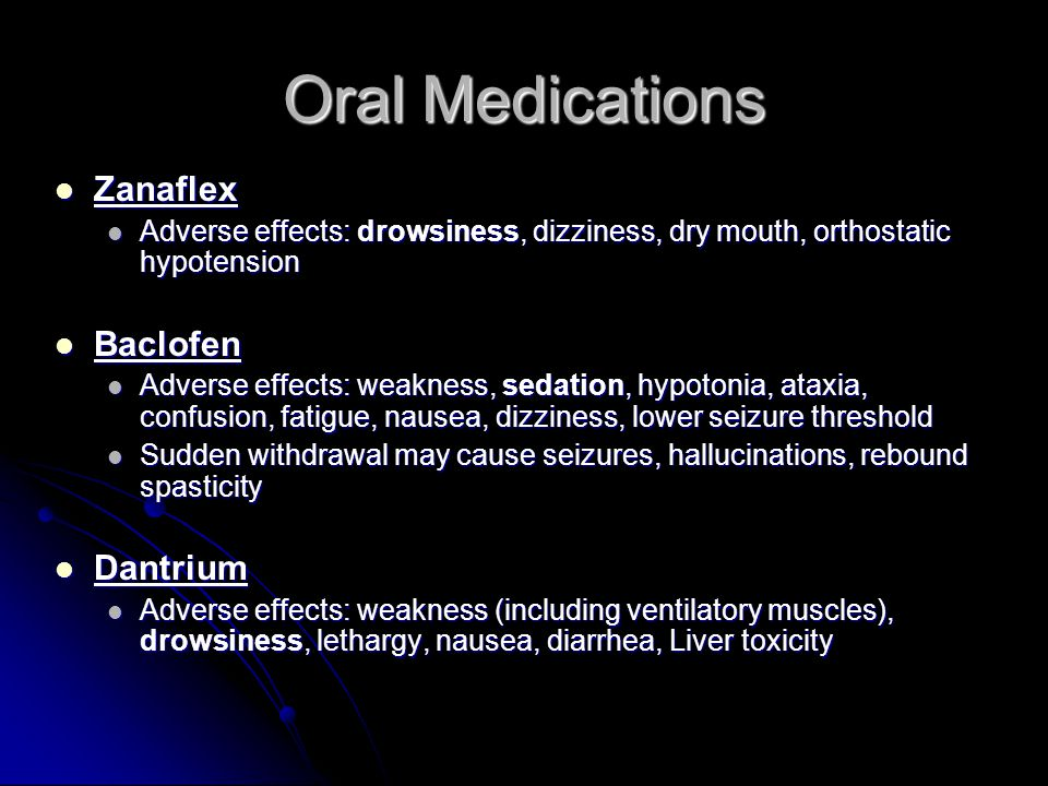 Oral Medications Zanaflex Zanaflex Adverse effects: drowsiness, dizziness, dry mouth, orthostatic hypotension Adverse effects: drowsiness, dizziness,